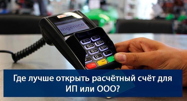 Где лучше открыть расчётный счёт для ИП или ООО?