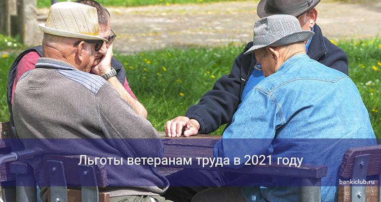 Льготы ветеранам труда в 2021 году