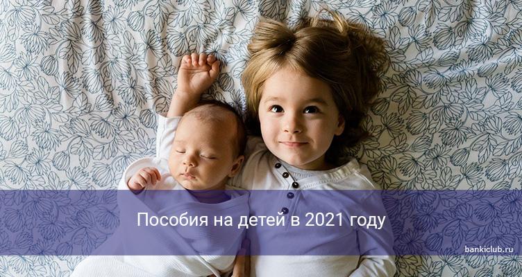 Пособия на детей в 2021 году