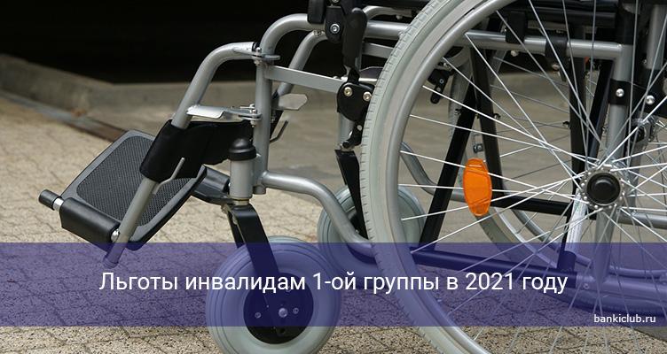 Льготы инвалидам 1-ой группы в 2021 году