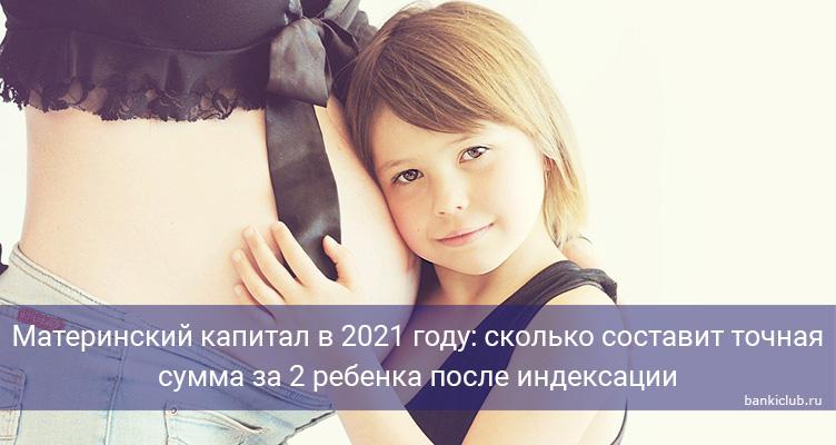 Материнский капитал в 2021 году: сколько составит точная сумма за 2 ребенка после индексации