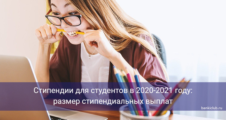 Стипендии для студентов в 2020-2021 году: размер стипендиальных выплат