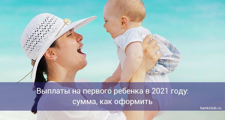 Выплаты на первого ребенка в 2021 году: сумма, как оформить