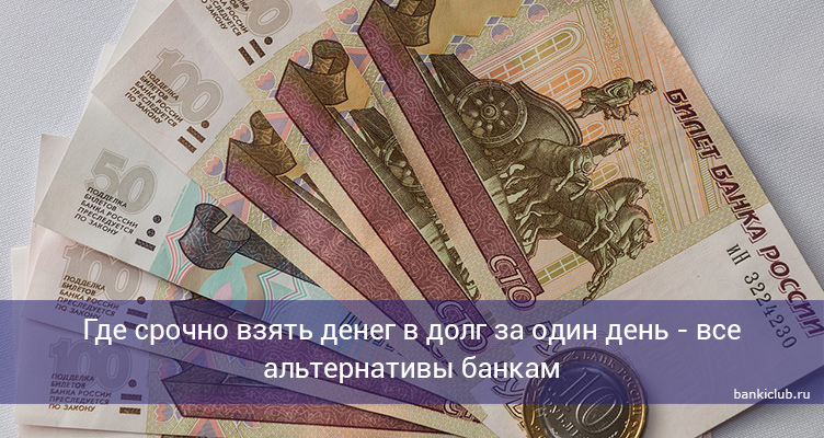 Где срочно взять денег в долг за один день - все альтернативы банкам