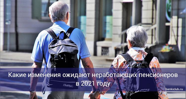 Какие изменения ожидают неработающих пенсионеров в 2021 году
