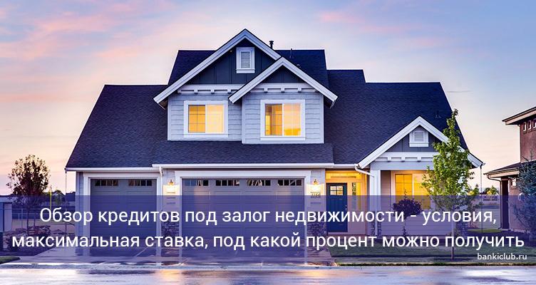 Обзор кредитов под залог недвижимости - условия, максимальная ставка, под какой процент можно получить