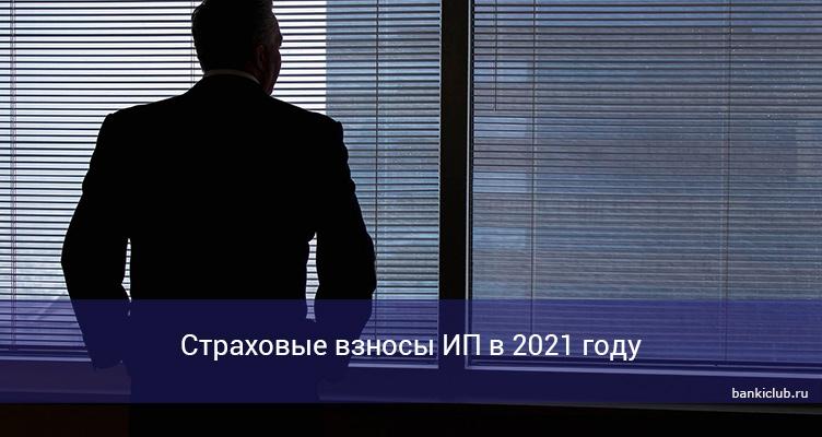 Страховые взносы ИП в 2021 году
