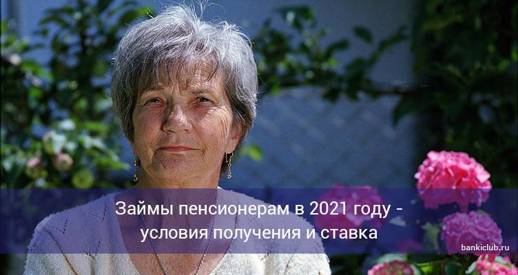 Займы пенсионерам в 2021 году - условия получения и ставка