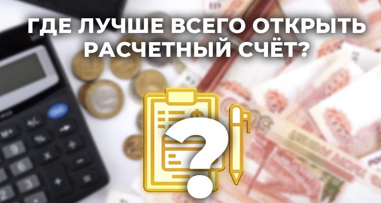 Где лучше открыть расчётный счёт для ИП или ООО в 2021 году?