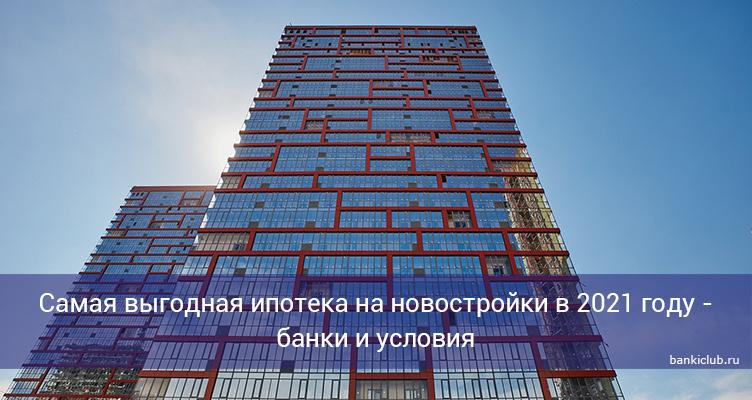 Самая выгодная ипотека на новостройки в 2021 году - банки и условия