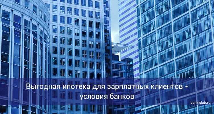 Выгодная ипотека для зарплатных клиентов - условия банков