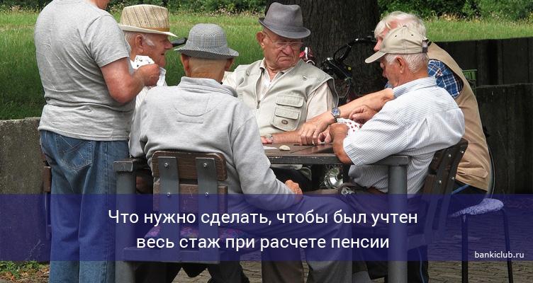Что нужно сделать, чтобы был учтен весь стаж при расчете пенсии