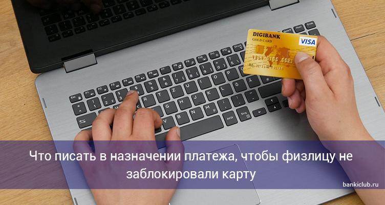 Что писать в назначении платежа, чтобы физлицу не заблокировали карту