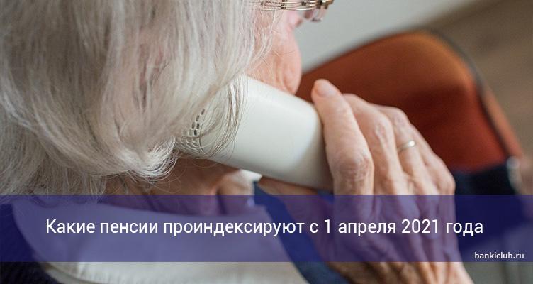 Какие пенсии проиндексируют с 1 апреля 2021 года