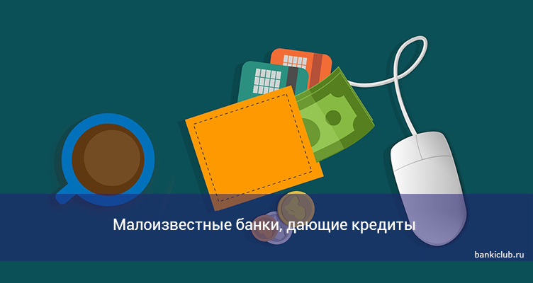 Малоизвестные банки, дающие кредиты