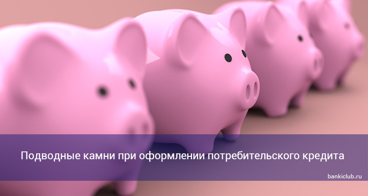 Подводные камни при оформлении потребительского кредита