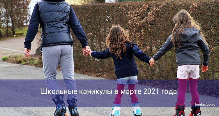 Школьные каникулы в марте 2021 года