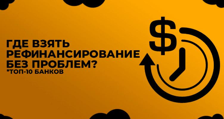 Где взять рефинансирование без проблем - ТОП-10 банков