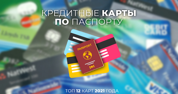 Кредитные карты по паспорту — ТОП-12 карт 2021 года