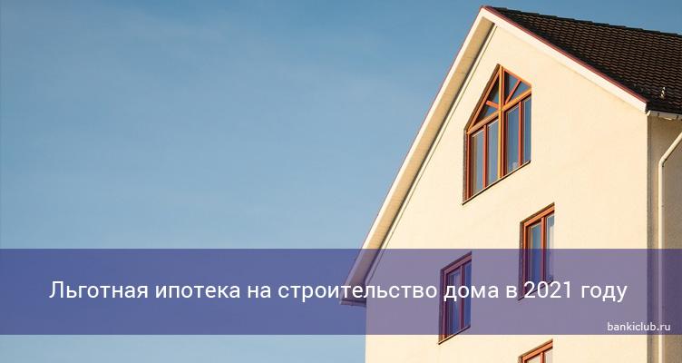 Льготная ипотека на строительство дома в 2021 году