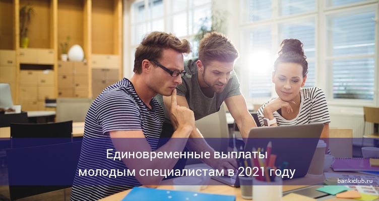 Единовременные выплаты молодым специалистам в 2021 году