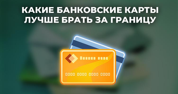 Какие банковские карты лучше брать за границу