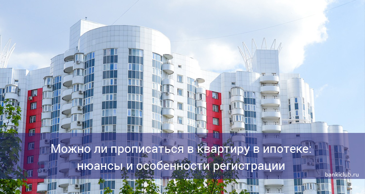 Можно ли прописаться в квартиру в ипотеке: нюансы и особенности регистрации
