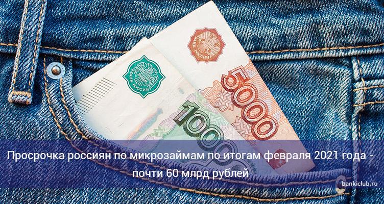 Просрочка россиян по микрозаймам по итогам февраля 2021 года - почти 60 млрд рублей