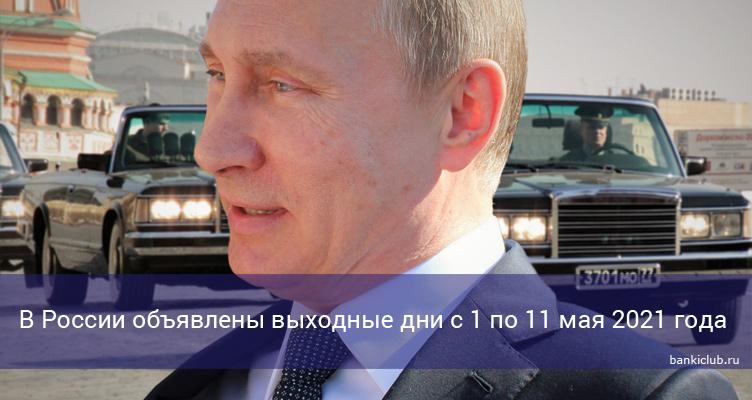 В России объявлены выходные дни с 1 по 11 мая 2021 года