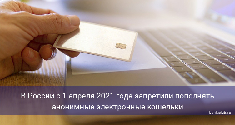 В России с 1 апреля 2021 года запретили пополнять анонимные электронные кошельки