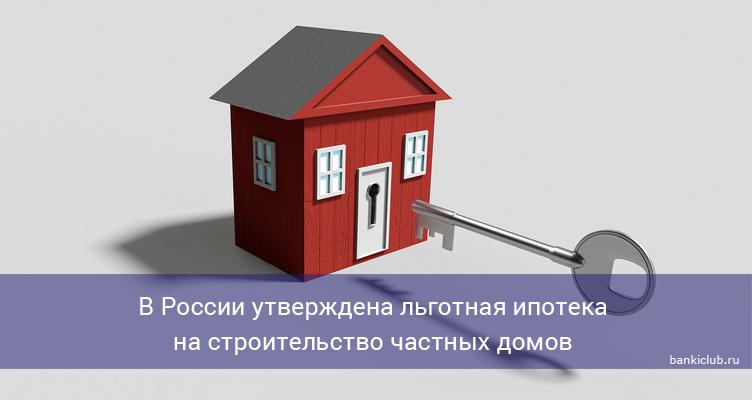 В России утверждена льготная ипотека на строительство частных домов