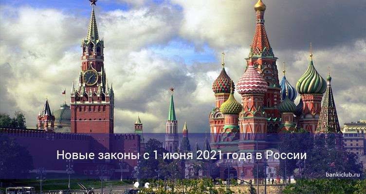 Новые законы с 1 июня 2021 года в России