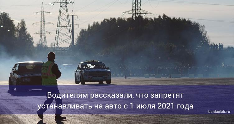 Водителям рассказали, что запретят устанавливать на авто с 1 июля 2021 года