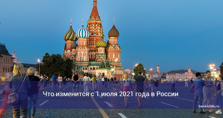 Что изменится с 1 июля 2021 года в России