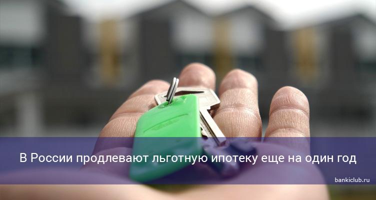 В России продлевают льготную ипотеку еще на один год