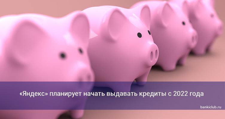 «Яндекс» планирует начать выдавать кредиты с 2022 года